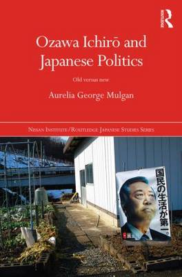Ozawa Ichiro and Japanese Politics: Old Versus New - Nissan Institute/Routledge Japanese Studies (Hardback)