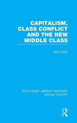 Capitalism, Class Conflict and the New Middle Class - Routledge Library Editions: Social Theory (Hardback)