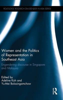 Women and the Politics of Representation in Southeast Asia: Engendering Discourse in Singapore and Malaysia - Routledge Research on Gender in Asia Series (Hardback)