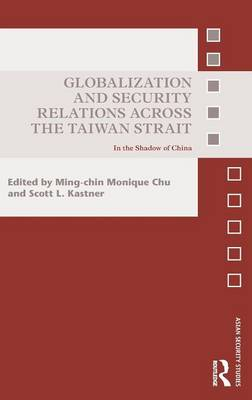 Globalization and Security Relations Across the Taiwan Strait: In the Shadow of China - Asian Security Studies (Hardback)