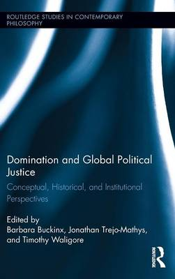 Domination and Global Political Justice: Conceptual, Historical and Institutional Perspectives - Routledge Studies in Contemporary Philosophy 66 (Hardback)