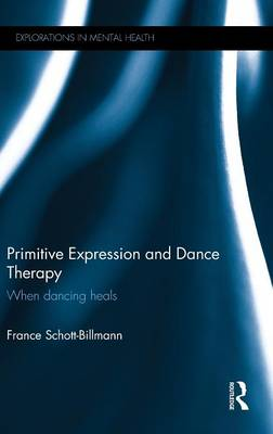 Primitive Expression and Dance Therapy: When Dancing Heals - Explorations in Mental Health (Hardback)