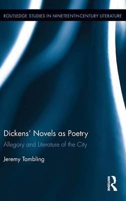 Dickens' Novels as Poetry: Allegory and Literature of the City - Routledge Studies in Nineteenth Century Literature (Hardback)