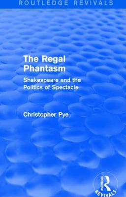 The Regal Phantasm: Shakespeare and the Politics of Spectacle - Routledge Revivals (Hardback)
