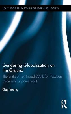 Gendering Globalization on the Ground: The Limits of Feminized Work for Mexican Women's Empowerment - Routledge Research in Gender and Society 44 (Hardback)