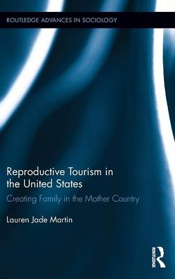 Reproductive Tourism in the United States: Creating Family in the Mother Country - Routledge Advances in Sociology 142 (Hardback)