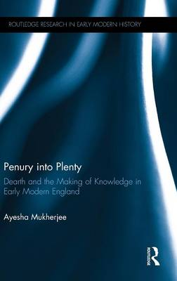 Penury into Plenty: Dearth and the Making of Knowledge in Early Modern England (Hardback)