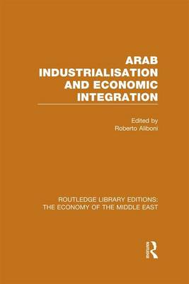 Arab Industrialisation and Economic Integration - Routledge Library Editions: The Economy of the Middle East (Hardback)