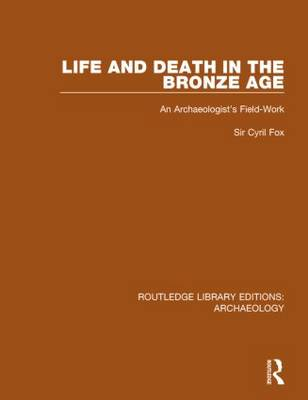 Life and Death in the Bronze Age: An Archaeologist's Field-Work - Routledge Library Editions: Archaeology (Hardback)