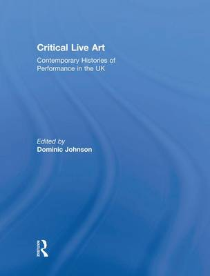 Critical Live Art: Contemporary Histories of Performance in the UK (Paperback)