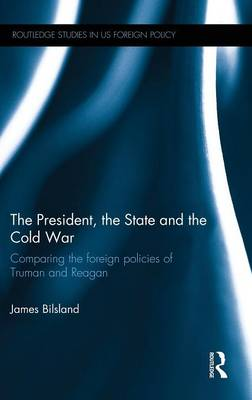 The President, the State and the Cold War: Comparing the Foreign Policies of Truman and Reagan - Routledge Studies in US Foreign Policy (Hardback)