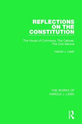 Reflections on the Constitution: The House of Commons, the Cabinet, the Civil Service - The Works of Harold J. Laski (Hardback)