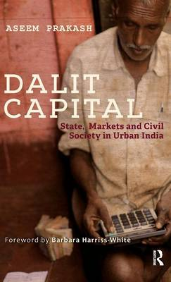 Dalit Capital: State, Markets and Civil Society in Urban India (Hardback)