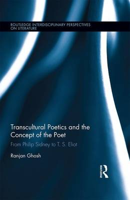 Transcultural Poetics and the Concept of the Poet: From Philip Sidney to T.S. Eliot - Routledge Interdisciplinary Perspectives on Literature (Hardback)