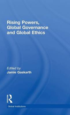 Rising Powers, Global Governance and Global Ethics - Global Institutions (Hardback)