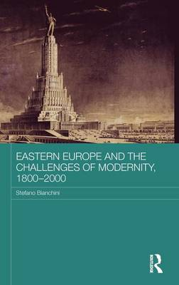 Eastern Europe and the Challenges of Modernity, 1800-2000 - BASEES/Routledge Series on Russian and East European Studies (Hardback)