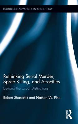 Rethinking Serial Murder, Spree Killing, and Atrocities: Beyond the Usual Distinctions - Routledge Advances in Sociology 140 (Hardback)