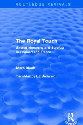 The Royal Touch: Sacred Monarchy and Scrofula in England and France - Routledge Revivals: Selected Works of Marc Bloch (Hardback)