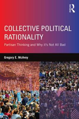 Collective Political Rationality: Partisan Thinking and Why it's Not All Bad (Paperback)