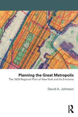 Planning the Great Metropolis: The 1929 Regional Plan of New York and its Environs - Planning, History and Environment Series (Paperback)