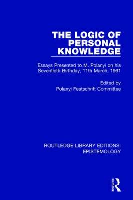 The Logic of Personal Knowledge: Essays Presented to M. Polanyi on His Seventieth Birthday, 11th March, 1961 - Routledge Library Editions: Epistemology (Hardback)