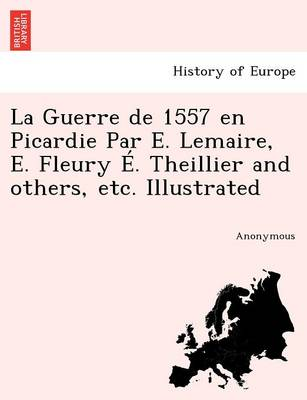La Guerre de 1557 En Picardie Par E. Lemaire, E. Fleury E. Theillier and Others, Etc. Illustrated (Paperback)