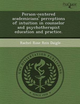 Person-Centered Academicians' Perceptions of Intuition in Counselor and Psychotherapist Education and Practice (Paperback)
