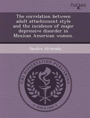 The Correlation Between Adult Attachnment Style and the Incidence of Major Depressive Disorder in Mexican American Women (Paperback)