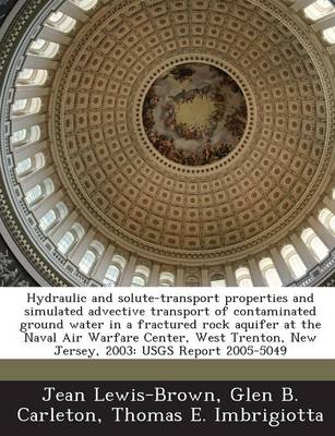 Hydraulic and Solute-Transport Properties and Simulated Advective Transport of Contaminated Ground Water in a Fractured Rock Aquifer at the Naval Air Warfare Center, West Trenton, New Jersey, 2003: Usgs Report 2005-5049 (Paperback)