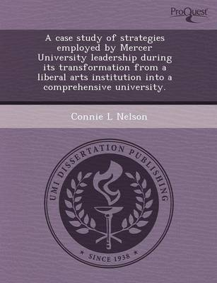 A Case Study of Strategies Employed by Mercer University Leadership During Its Transformation from a Liberal Arts Institution Into a Comprehensive U (Paperback)