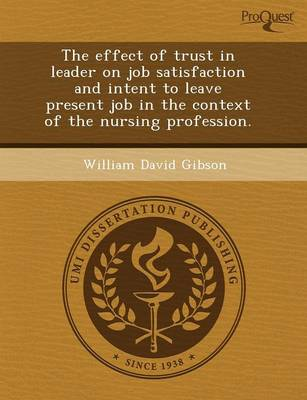 The Effect of Trust in Leader on Job Satisfaction and Intent to Leave Present Job in the Context of the Nursing Profession (Paperback)