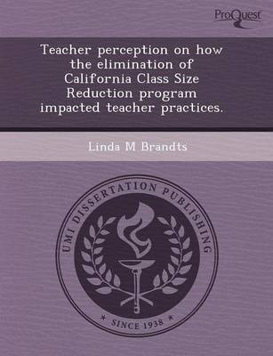 Teacher Perception on How the Elimination of California Class Size Reduction Program Impacted Teacher Practices (Paperback)