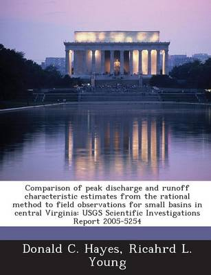 Comparison of Peak Discharge and Runoff Characteristic Estimates from the Rational Method to Field Observations for Small Basins in Central Virginia: Usgs Scientific Investigations Report 2005-5254 (Paperback)