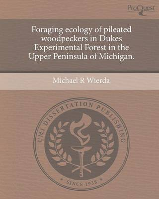 Foraging Ecology of Pileated Woodpeckers in Dukes Experimental Forest in the Upper Peninsula of Michigan (Paperback)