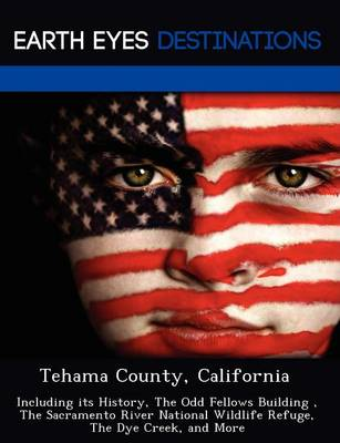 Tehama County, California: Including Its History, the Odd Fellows Building, the Sacramento River National Wildlife Refuge, the Dye Creek, and More (Paperback)