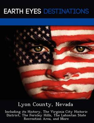 Lyon County, Nevada: Including Its History, the Virginia City Historic District, the Fernley Hills, the Lahontan State Recreation Area, and More (Paperback)