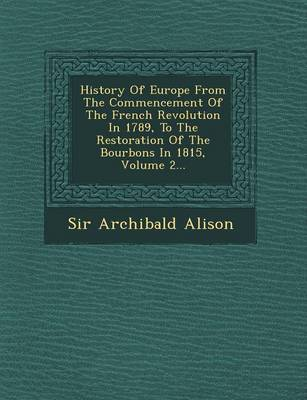 History of Europe from the Commencement of the French Revolution in 1789, to the Restoration of the Bourbons in 1815, Volume 2... (Paperback)