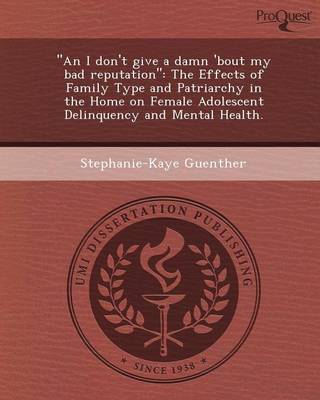 An I Don't Give a Damn 'Bout My Bad Reputation: The Effects of Family Type and Patriarchy in the Home on Female Adolescent Delinquency and Mental He (Paperback)