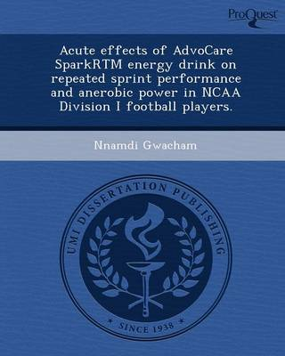 Acute Effects of Advocare Sparkrtm Energy Drink on Repeated Sprint Performance and Anerobic Power in NCAA Division I Football Players (Paperback)