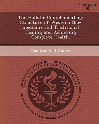 The Holistic Complementary Structure of Western Bio-Medicine and Traditional Healing and Achieving Complete Health (Paperback)