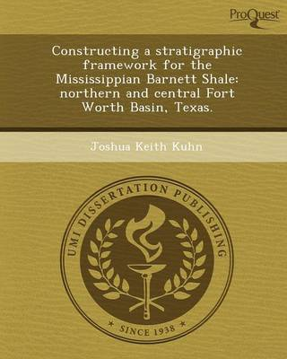 Constructing a Stratigraphic Framework for the Mississippian Barnett Shale: Northern and Central Fort Worth Basin (Paperback)