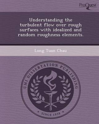 Understanding the Turbulent Flow Over Rough Surfaces with Idealized and Random Roughness Elements (Paperback)