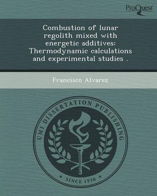 Combustion of Lunar Regolith Mixed with Energetic Additives: Thermodynamic Calculations and Experimental Studies (Paperback)