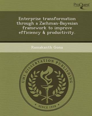 Enterprise Transformation Through a Zachman-Bayesian Framework to Improve Efficiency & Productivity (Paperback)