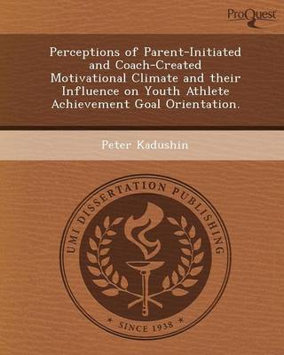 Perceptions of Parent-Initiated and Coach-Created Motivational Climate and Their Influence on Youth Athlete Achievement Goal Orientation (Paperback)