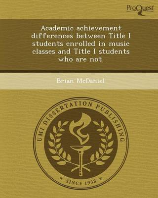 Academic Achievement Differences Between Title I Students Enrolled in Music Classes and Title I Students Who Are Not (Paperback)
