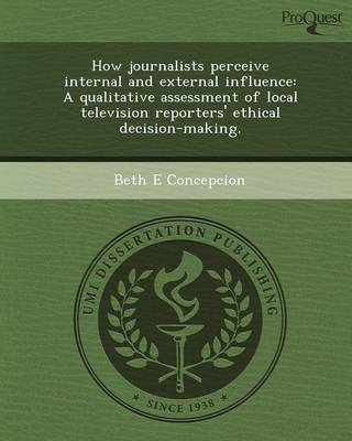 How Journalists Perceive Internal and External Influence: A Qualitative Assessment of Local Television Reporters' Ethical Decision-Making (Paperback)