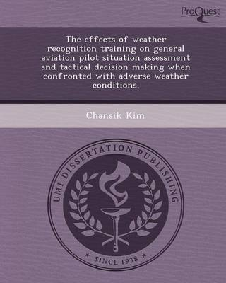 The Effects of Weather Recognition Training on General Aviation Pilot Situation Assessment and Tactical Decision Making When Confronted with Adverse W (Paperback)