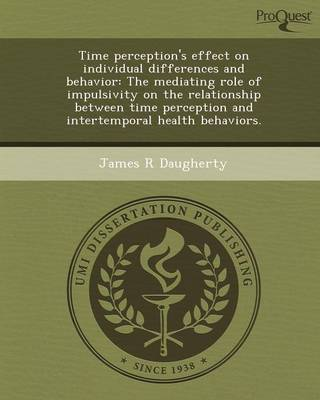 Time Perception's Effect on Individual Differences and Behavior: The Mediating Role of Impulsivity on the Relationship Between Time Perception and Int (Paperback)