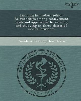 Learning in Medical School: Relationships Among Achievement Goals and Approaches to Learning and Studying in Three Classes of Medical Students (Paperback)